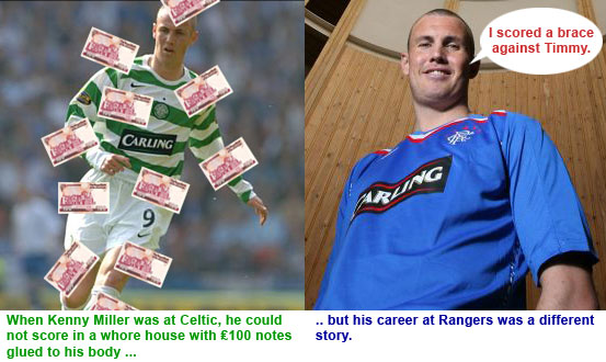 Kenny Miller at Celtic could not score in a whore house with £100 notes glued to his body, but his career at Rangers was a different story.